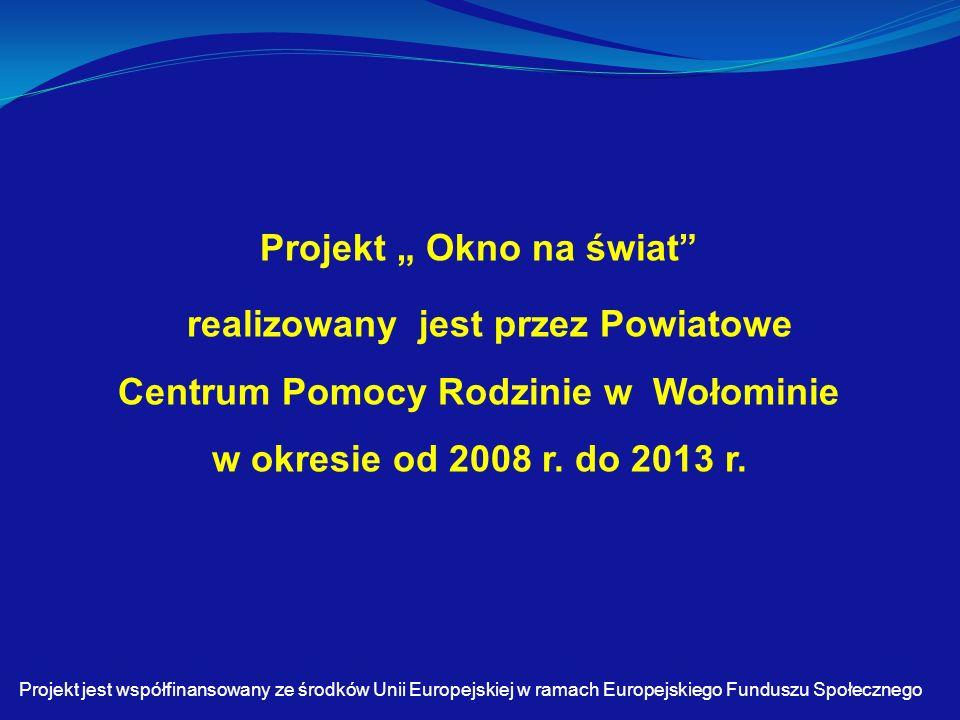 """Projekt """" Okno na świat realizowany jest przez Powiatowe Centrum Pomocy Rodzinie w Wołominie w okresie od 2008 r."""