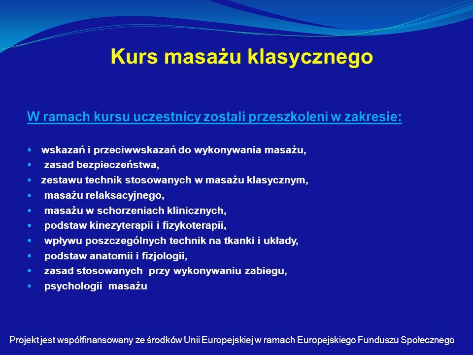 Kurs masażu klasycznego W ramach kursu uczestnicy zostali przeszkoleni w zakresie:  wskazań i przeciwwskazań do wykonywania masażu,  zasad bezpieczeństwa,  zestawu technik stosowanych w masażu klasycznym,  masażu relaksacyjnego,  masażu w schorzeniach klinicznych,  podstaw kinezyterapii i fizykoterapii,  wpływu poszczególnych technik na tkanki i układy,  podstaw anatomii i fizjologii,  zasad stosowanych przy wykonywaniu zabiegu,  psychologii masażu Projekt jest współfinansowany ze środków Unii Europejskiej w ramach Europejskiego Funduszu Społecznego