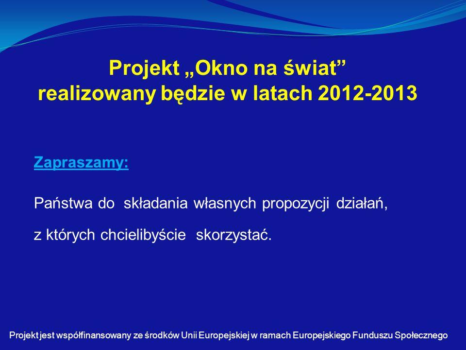 """Projekt """"Okno na świat realizowany będzie w latach 2012-2013 Zapraszamy: Państwa do składania własnych propozycji działań, z których chcielibyście skorzystać."""
