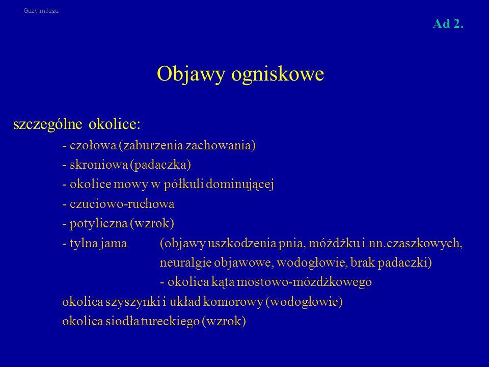 Objawy ogniskowe szczególne okolice: - czołowa (zaburzenia zachowania) - skroniowa (padaczka) - okolice mowy w półkuli dominującej - czuciowo-ruchowa