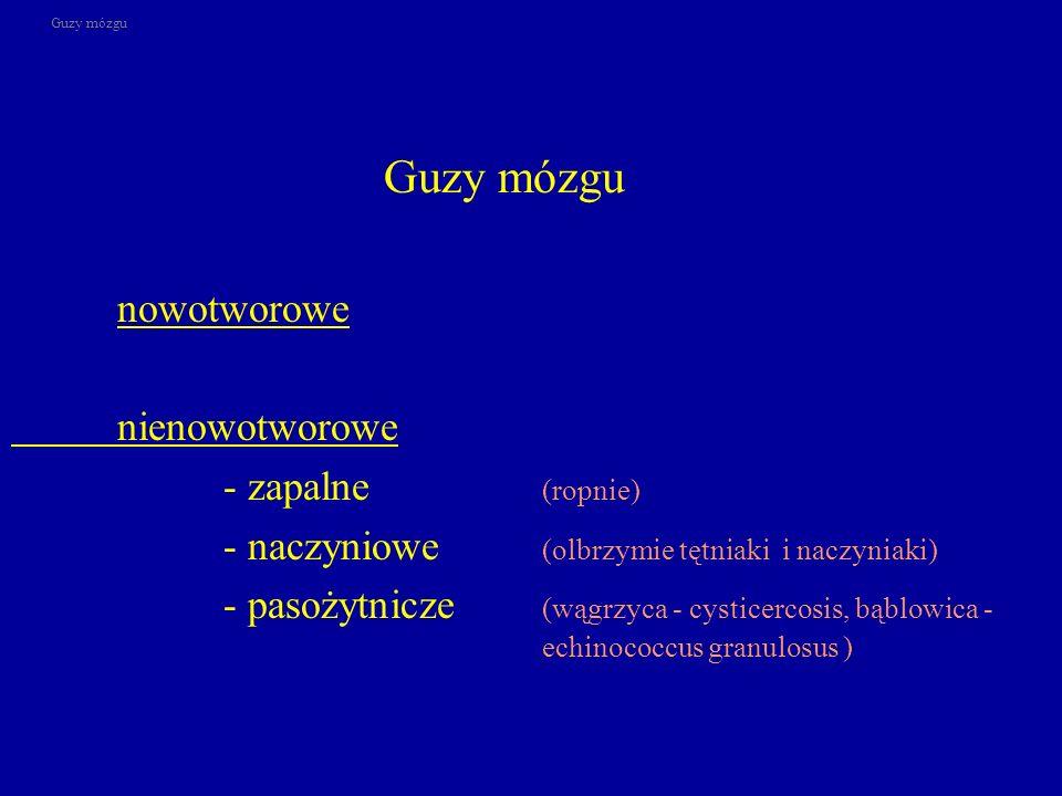 Guzy mózgu nowotworowe nienowotworowe - zapalne (ropnie) - naczyniowe (olbrzymie tętniaki i naczyniaki) - pasożytnicze (wągrzyca - cysticercosis, bąbl