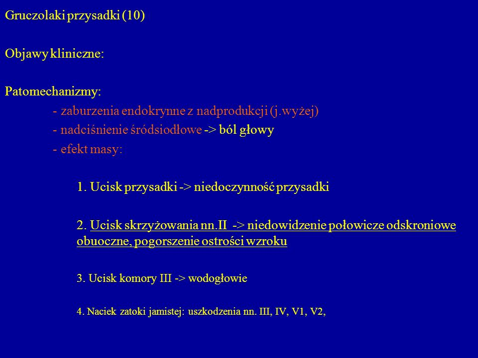Gruczolaki przysadki (10) Objawy kliniczne: Patomechanizmy: - zaburzenia endokrynne z nadprodukcji (j.wyżej) - nadciśnienie śródsiodłowe -> ból głowy