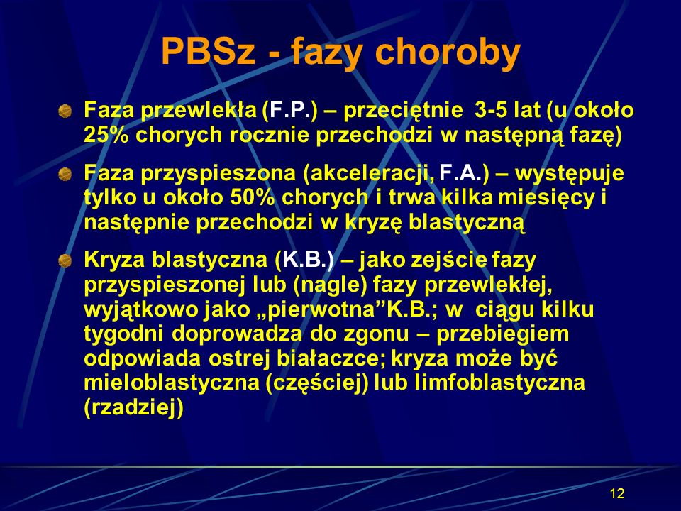 12 PBSz - fazy choroby Faza przewlekła (F.P.) – przeciętnie 3-5 lat (u około 25% chorych rocznie przechodzi w następną fazę) Faza przyspieszona (akcel