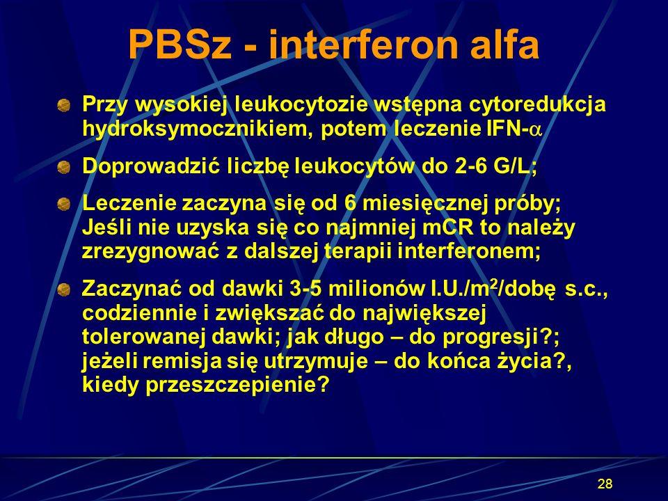 28 PBSz - interferon alfa Przy wysokiej leukocytozie wstępna cytoredukcja hydroksymocznikiem, potem leczenie IFN-  Doprowadzić liczbę leukocytów do 2