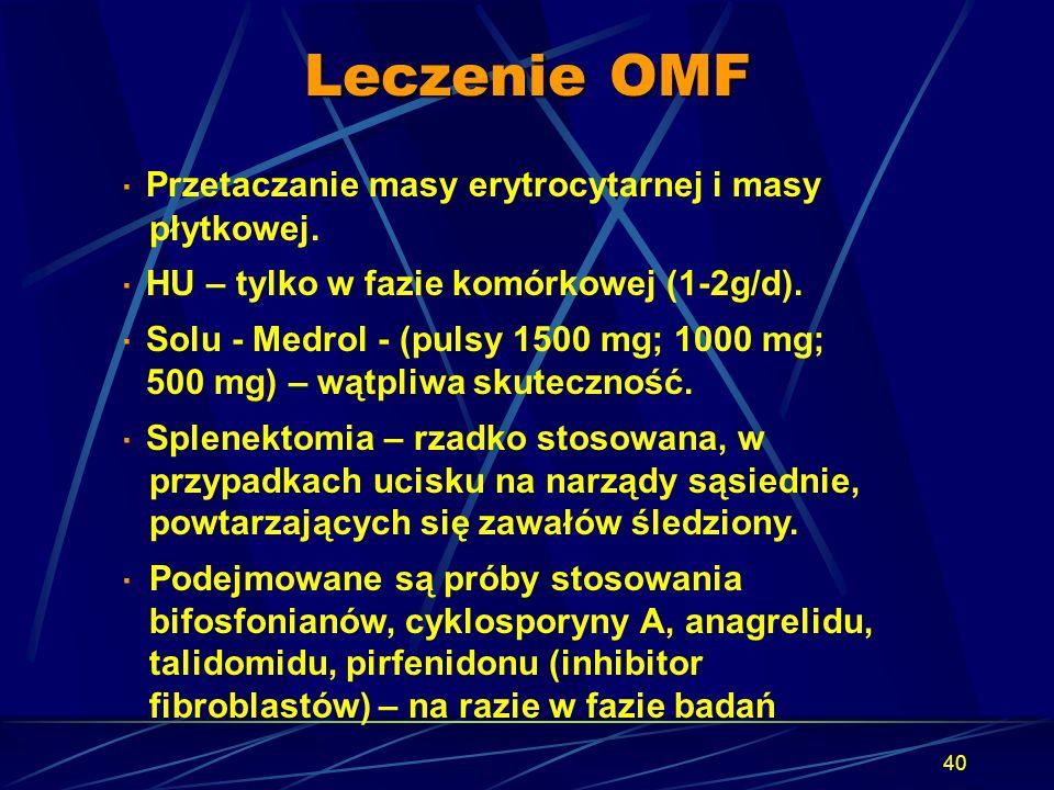 40 Leczenie OMF · Przetaczanie masy erytrocytarnej i masy płytkowej. · HU – tylko w fazie komórkowej (1-2g/d). · Solu - Medrol - (pulsy 1500 mg; 1000