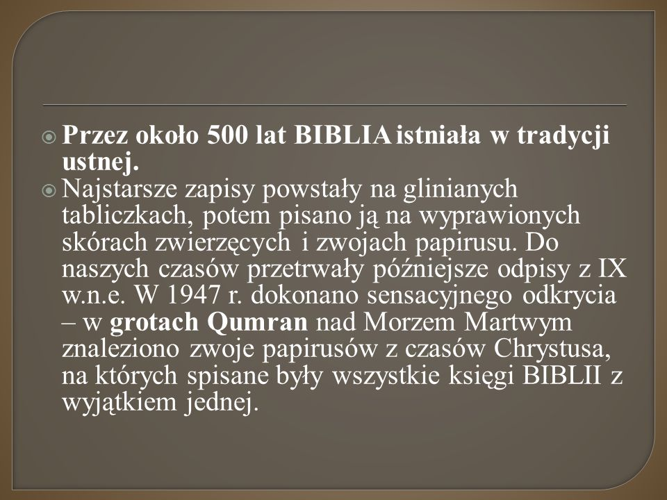  Przez około 500 lat BIBLIA istniała w tradycji ustnej.  Najstarsze zapisy powstały na glinianych tabliczkach, potem pisano ją na wyprawionych skóra