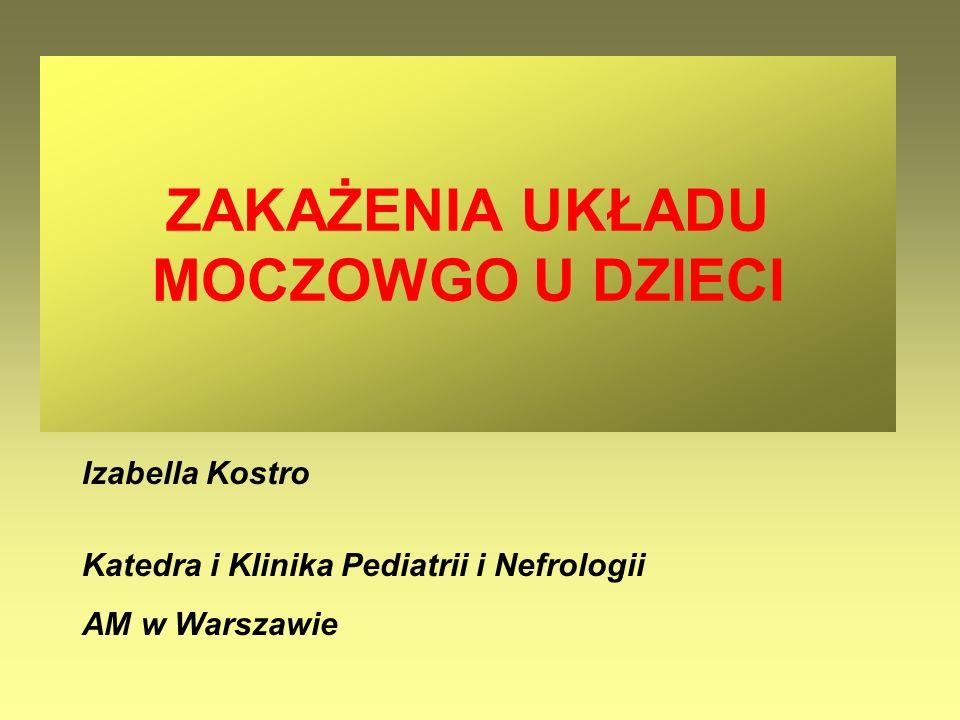 Izabella Kostro Katedra i Klinika Pediatrii i Nefrologii AM w Warszawie ZAKAŻENIA UKŁADU MOCZOWGO U DZIECI