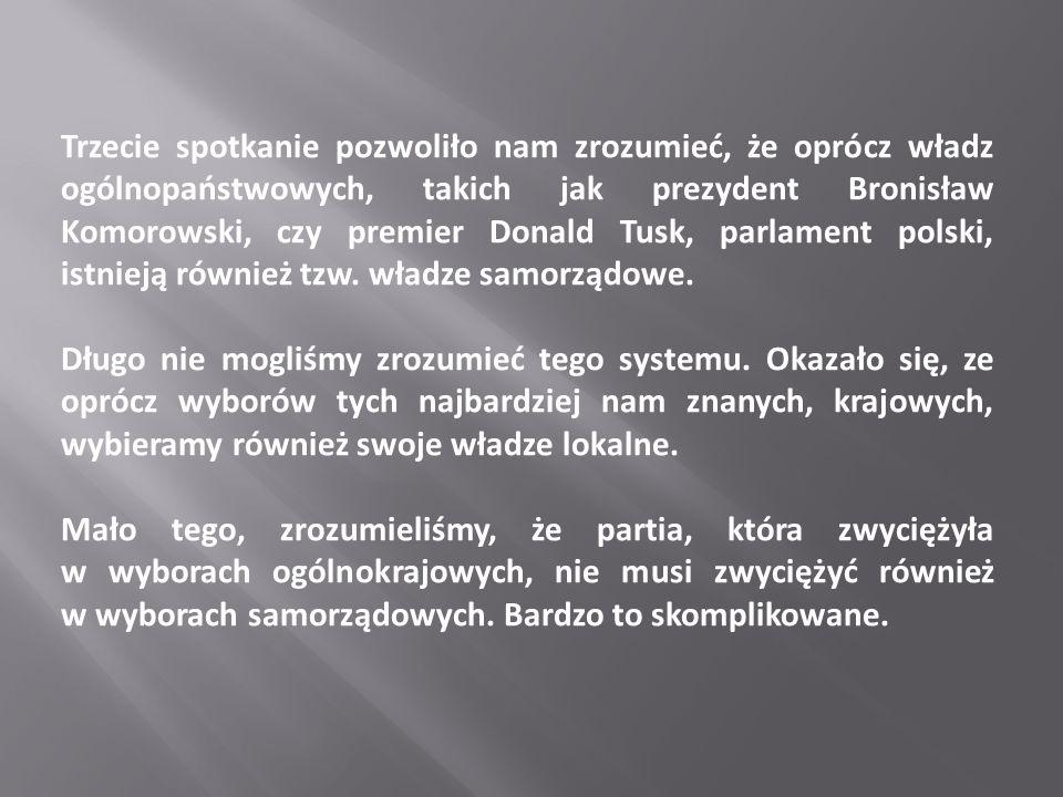Trzecie spotkanie pozwoliło nam zrozumieć, że oprócz władz ogólnopaństwowych, takich jak prezydent Bronisław Komorowski, czy premier Donald Tusk, parlament polski, istnieją również tzw.