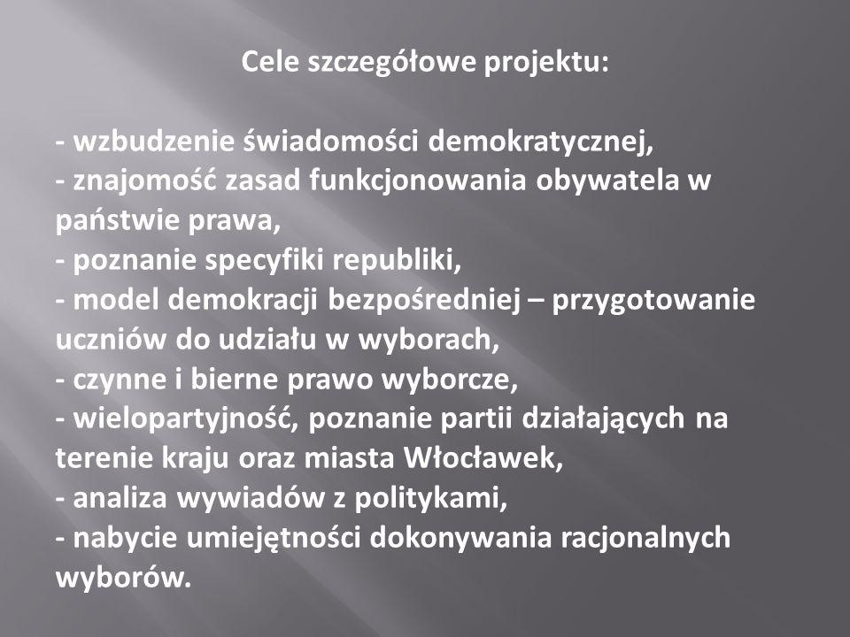 Cele szczegółowe projektu: - wzbudzenie świadomości demokratycznej, - znajomość zasad funkcjonowania obywatela w państwie prawa, - poznanie specyfiki republiki, - model demokracji bezpośredniej – przygotowanie uczniów do udziału w wyborach, - czynne i bierne prawo wyborcze, - wielopartyjność, poznanie partii działających na terenie kraju oraz miasta Włocławek, - analiza wywiadów z politykami, - nabycie umiejętności dokonywania racjonalnych wyborów.