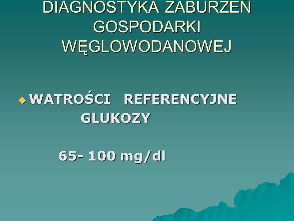 DIAGNOSTYKA ZABURZEŃ GOSPODARKI WĘGLOWODANOWEJ  WATROŚCI REFERENCYJNE GLUKOZY GLUKOZY 65- 100 mg/dl 65- 100 mg/dl