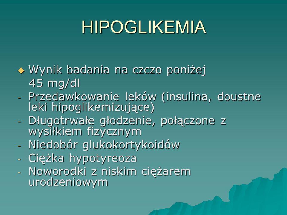 HIPOGLIKEMIA  Wynik badania na czczo poniżej 45 mg/dl 45 mg/dl - Przedawkowanie leków (insulina, doustne leki hipoglikemizujące) - Długotrwałe głodze