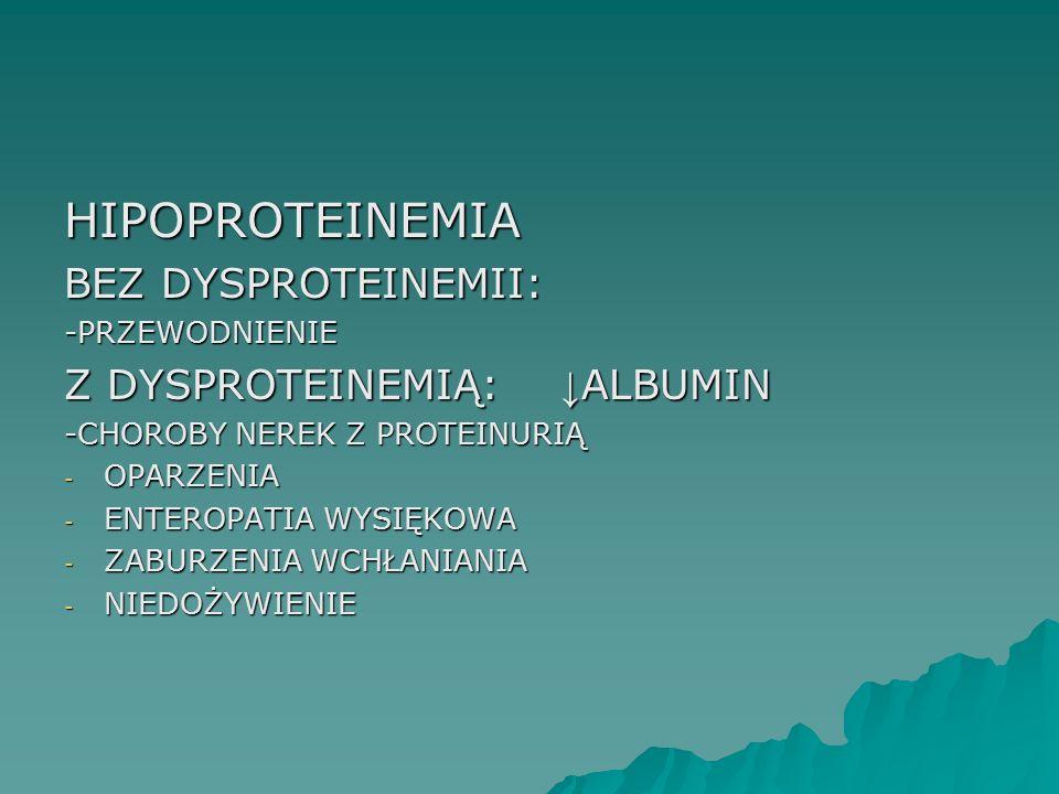 HIPOPROTEINEMIA BEZ DYSPROTEINEMII: -PRZEWODNIENIE Z DYSPROTEINEMIĄ: ↓ ALBUMIN -CHOROBY NEREK Z PROTEINURIĄ - OPARZENIA - ENTEROPATIA WYSIĘKOWA - ZABU