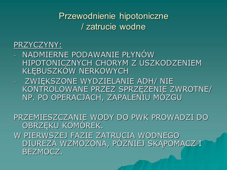Przewodnienie hipotoniczne / zatrucie wodne PRZYCZYNY: - NADMIERNE PODAWANIE PŁYNÓW HIPOTONICZNYCH CHORYM Z USZKODZENIEM KŁĘBUSZKÓW NERKOWYCH - ZWIĘKS