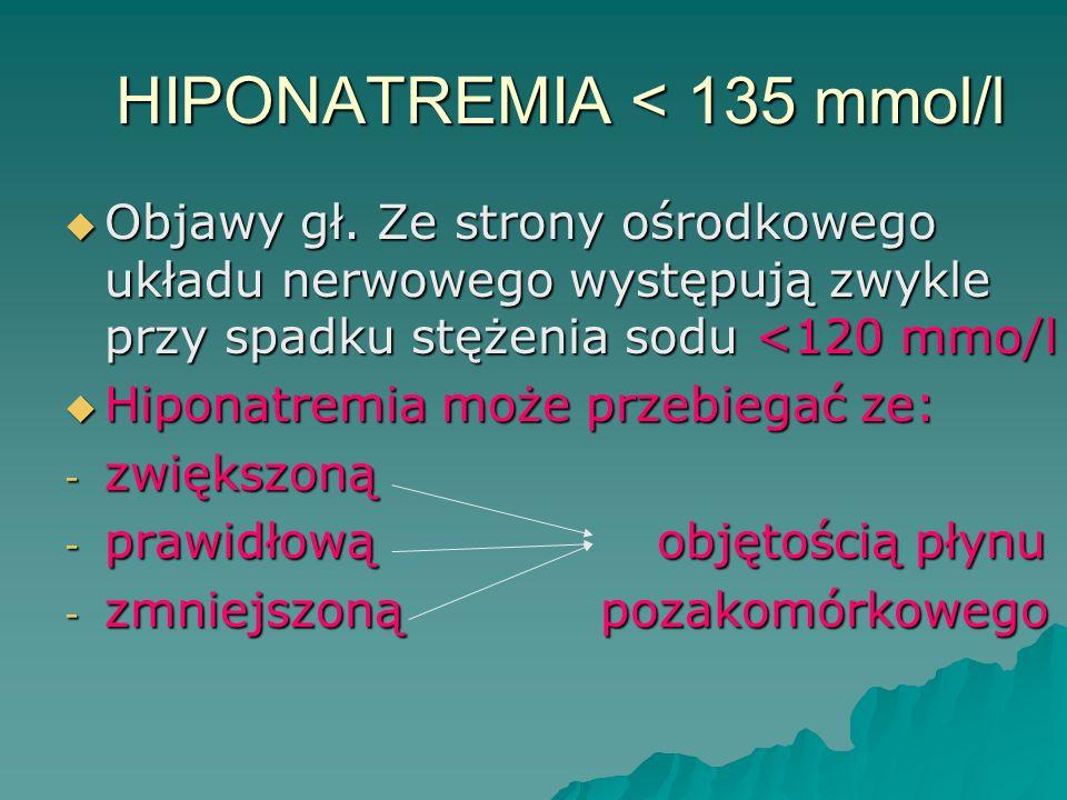 HIPONATREMIA < 135 mmol/l  Objawy gł. Ze strony ośrodkowego układu nerwowego występują zwykle przy spadku stężenia sodu <120 mmo/l  Hiponatremia moż