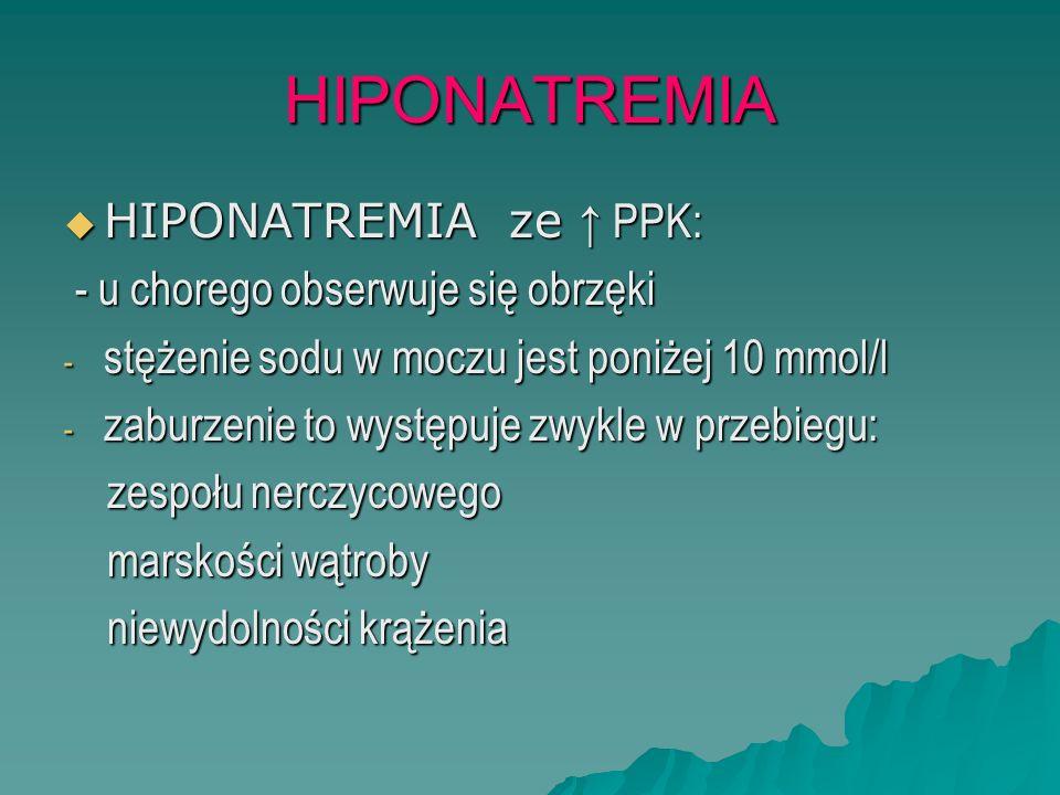 HIPONATREMIA  HIPONATREMIA ze ↑ PPK: - u chorego obserwuje się obrzęki - u chorego obserwuje się obrzęki - stężenie sodu w moczu jest poniżej 10 mmol