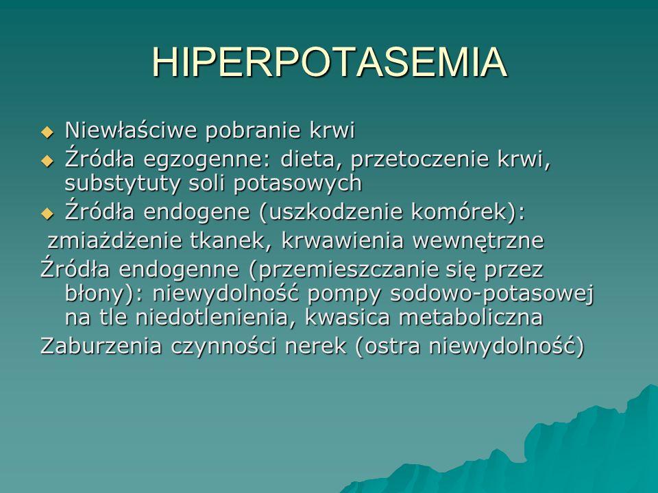 HIPERPOTASEMIA  Niewłaściwe pobranie krwi  Źródła egzogenne: dieta, przetoczenie krwi, substytuty soli potasowych  Źródła endogene (uszkodzenie kom