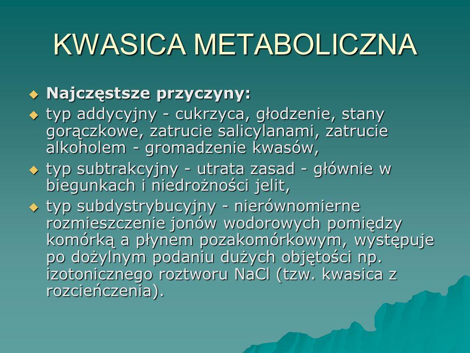KWASICA METABOLICZNA  Najczęstsze przyczyny:  typ addycyjny - cukrzyca, głodzenie, stany gorączkowe, zatrucie salicylanami, zatrucie alkoholem - gro