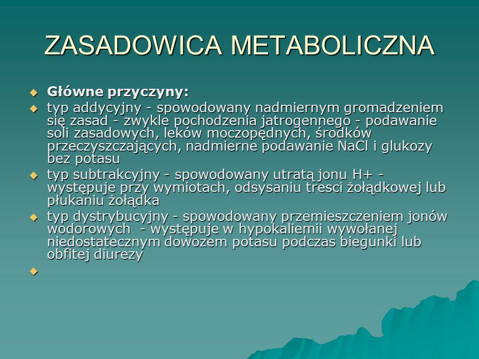 ZASADOWICA METABOLICZNA  Główne przyczyny:  typ addycyjny - spowodowany nadmiernym gromadzeniem się zasad - zwykle pochodzenia jatrogennego - podawa