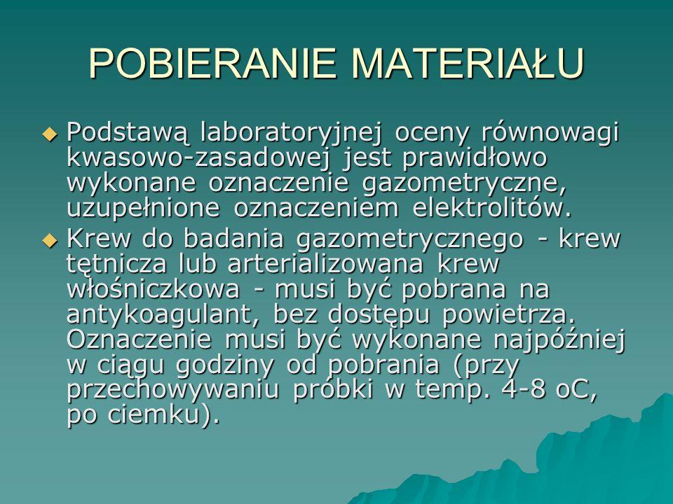POBIERANIE MATERIAŁU  Podstawą laboratoryjnej oceny równowagi kwasowo-zasadowej jest prawidłowo wykonane oznaczenie gazometryczne, uzupełnione oznacz