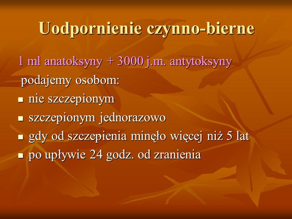 Uodpornienie czynno-bierne 1 ml anatoksyny + 3000 j.m. antytoksyny podajemy osobom: podajemy osobom: nie szczepionym nie szczepionym szczepionym jedno