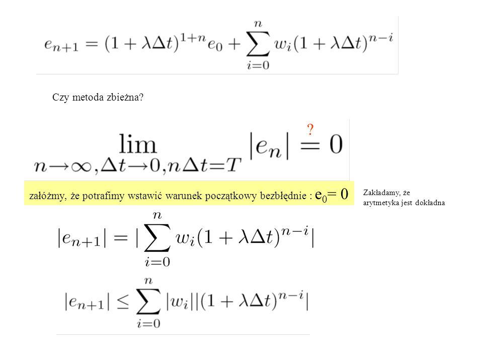 Czy metoda zbieżna? ? załóżmy, że potrafimy wstawić warunek początkowy bezbłędnie : e 0 = 0 Zakładamy, że arytmetyka jest dokładna