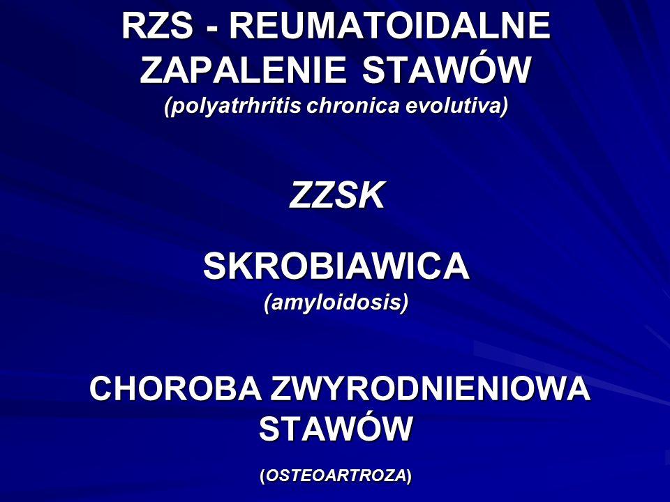 RZS - REUMATOIDALNE ZAPALENIE STAWÓW (polyatrhritis chronica evolutiva) ZZSK SKROBIAWICA (amyloidosis) CHOROBA ZWYRODNIENIOWA STAWÓW (OSTEOARTROZA)