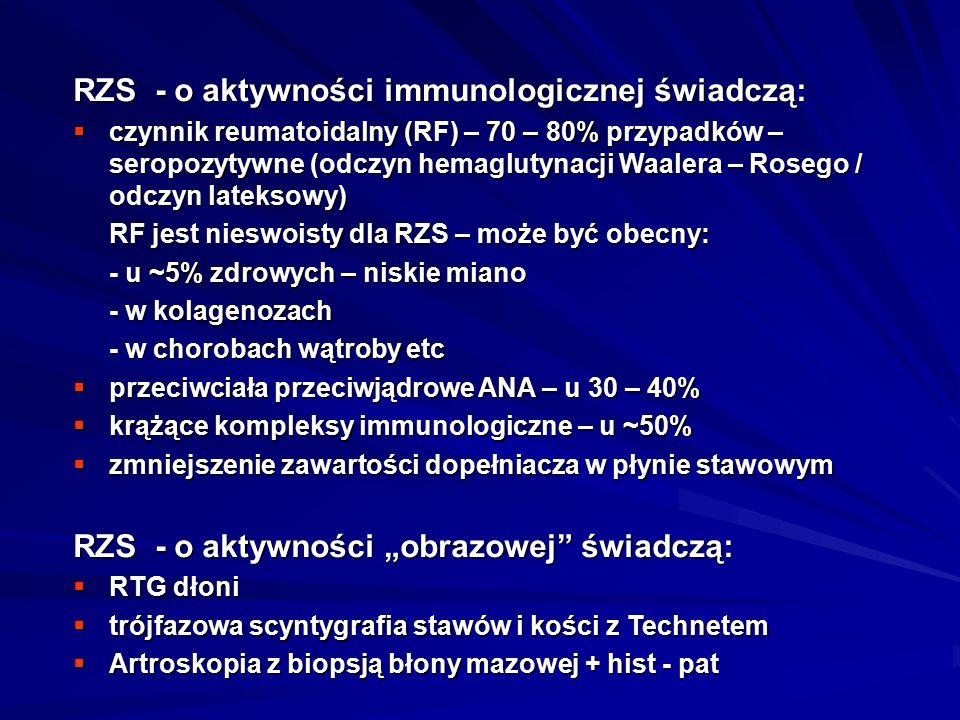 """RZS - o aktywności immunologicznej świadczą:  czynnik reumatoidalny (RF) – 70 – 80% przypadków – seropozytywne (odczyn hemaglutynacji Waalera – Rosego / odczyn lateksowy) RF jest nieswoisty dla RZS – może być obecny: - u ~5% zdrowych – niskie miano - w kolagenozach - w chorobach wątroby etc  przeciwciała przeciwjądrowe ANA – u 30 – 40%  krążące kompleksy immunologiczne – u ~50%  zmniejszenie zawartości dopełniacza w płynie stawowym RZS - o aktywności """"obrazowej świadczą:  RTG dłoni  trójfazowa scyntygrafia stawów i kości z Technetem  Artroskopia z biopsją błony mazowej + hist - pat"""