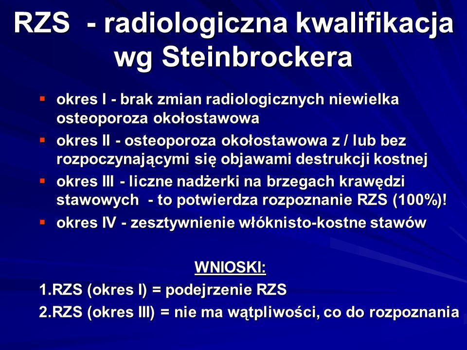 RZS - radiologiczna kwalifikacja wg Steinbrockera  okres I - brak zmian radiologicznych niewielka osteoporoza okołostawowa  okres II - osteoporoza okołostawowa z / lub bez rozpoczynającymi się objawami destrukcji kostnej  okres III - liczne nadżerki na brzegach krawędzi stawowych - to potwierdza rozpoznanie RZS (100%).