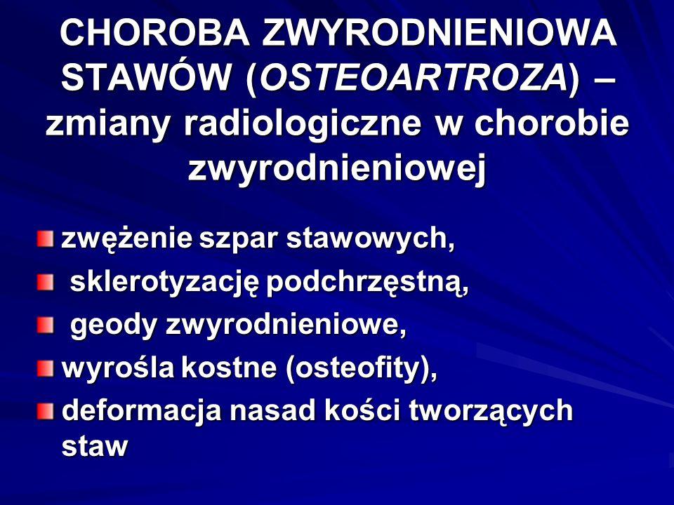 CHOROBA ZWYRODNIENIOWA STAWÓW (OSTEOARTROZA) – zmiany radiologiczne w chorobie zwyrodnieniowej zwężenie szpar stawowych, sklerotyzację podchrzęstną, sklerotyzację podchrzęstną, geody zwyrodnieniowe, geody zwyrodnieniowe, wyrośla kostne (osteofity), deformacja nasad kości tworzących staw