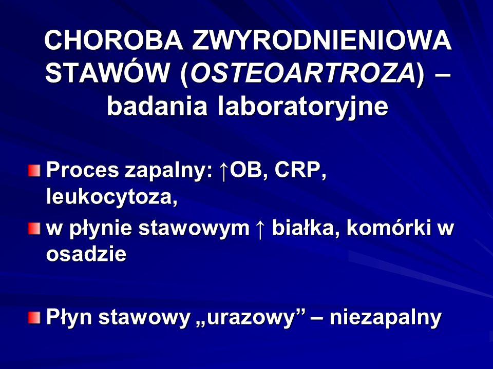 """CHOROBA ZWYRODNIENIOWA STAWÓW (OSTEOARTROZA) – badania laboratoryjne Proces zapalny: ↑OB, CRP, leukocytoza, w płynie stawowym ↑ białka, komórki w osadzie Płyn stawowy """"urazowy – niezapalny"""