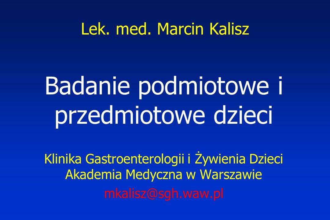 Lek. med. Marcin Kalisz Badanie podmiotowe i przedmiotowe dzieci Klinika Gastroenterologii i Żywienia Dzieci Akademia Medyczna w Warszawie mkalisz@sgh