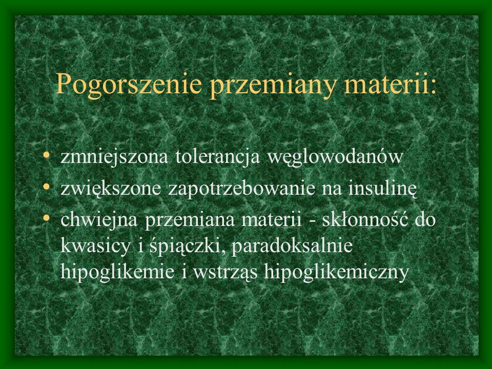 Pogorszenie przemiany materii: zmniejszona tolerancja węglowodanów zwiększone zapotrzebowanie na insulinę chwiejna przemiana materii - skłonność do kwasicy i śpiączki, paradoksalnie hipoglikemie i wstrząs hipoglikemiczny