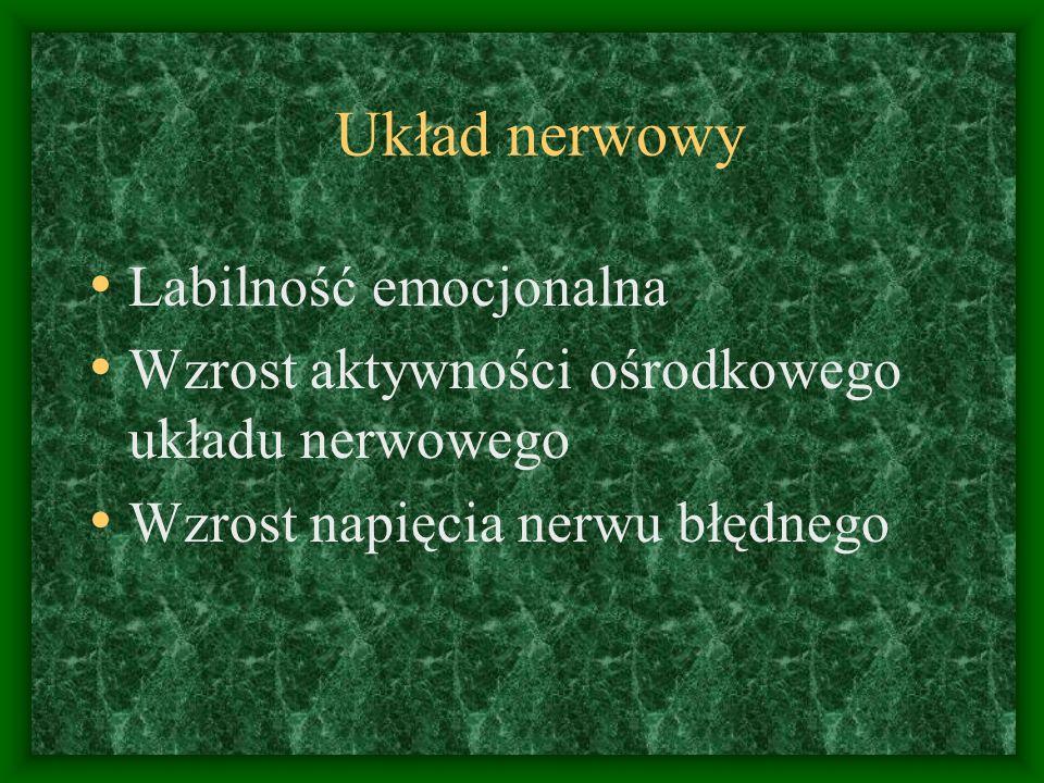 Układ nerwowy Labilność emocjonalna Wzrost aktywności ośrodkowego układu nerwowego Wzrost napięcia nerwu błędnego
