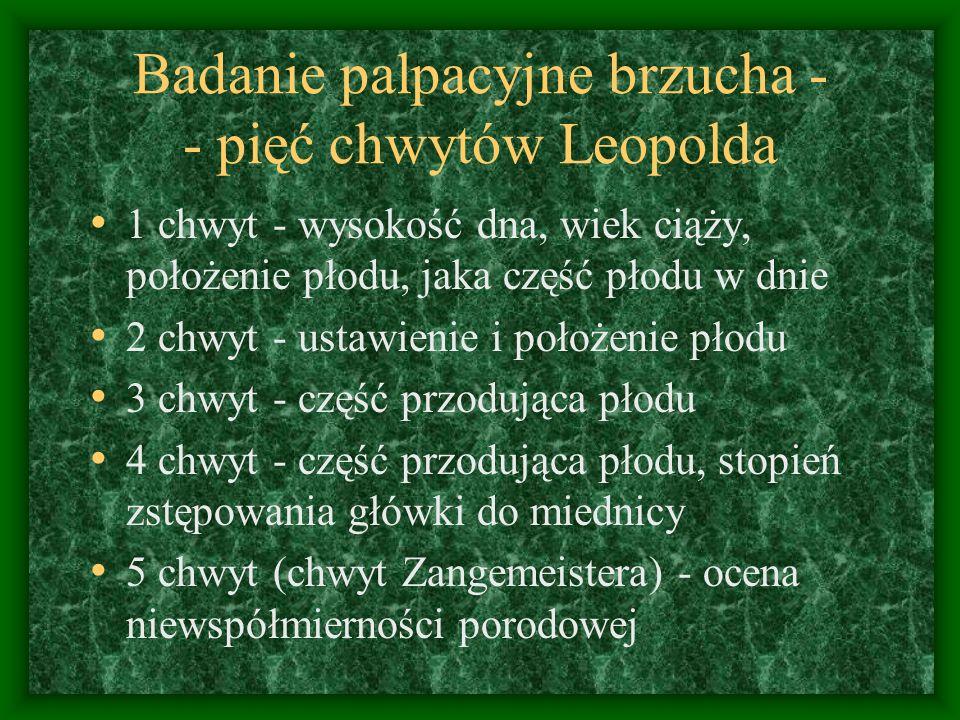 Badanie palpacyjne brzucha - - pięć chwytów Leopolda 1 chwyt - wysokość dna, wiek ciąży, położenie płodu, jaka część płodu w dnie 2 chwyt - ustawienie i położenie płodu 3 chwyt - część przodująca płodu 4 chwyt - część przodująca płodu, stopień zstępowania główki do miednicy 5 chwyt (chwyt Zangemeistera) - ocena niewspółmierności porodowej