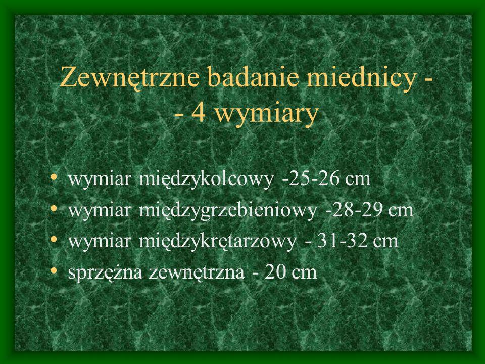 Zewnętrzne badanie miednicy - - 4 wymiary wymiar międzykolcowy -25-26 cm wymiar międzygrzebieniowy -28-29 cm wymiar międzykrętarzowy - 31-32 cm sprzężna zewnętrzna - 20 cm