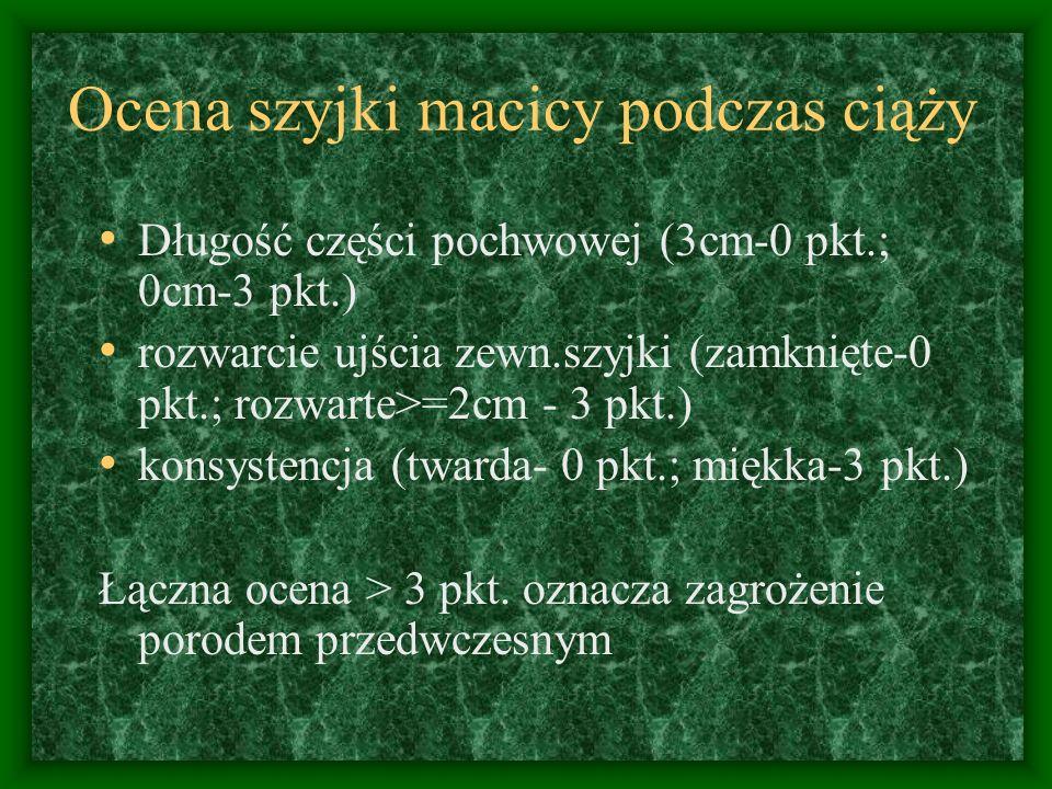 Ocena szyjki macicy podczas ciąży Długość części pochwowej (3cm-0 pkt.; 0cm-3 pkt.) rozwarcie ujścia zewn.szyjki (zamknięte-0 pkt.; rozwarte>=2cm - 3 pkt.) konsystencja (twarda- 0 pkt.; miękka-3 pkt.) Łączna ocena > 3 pkt.
