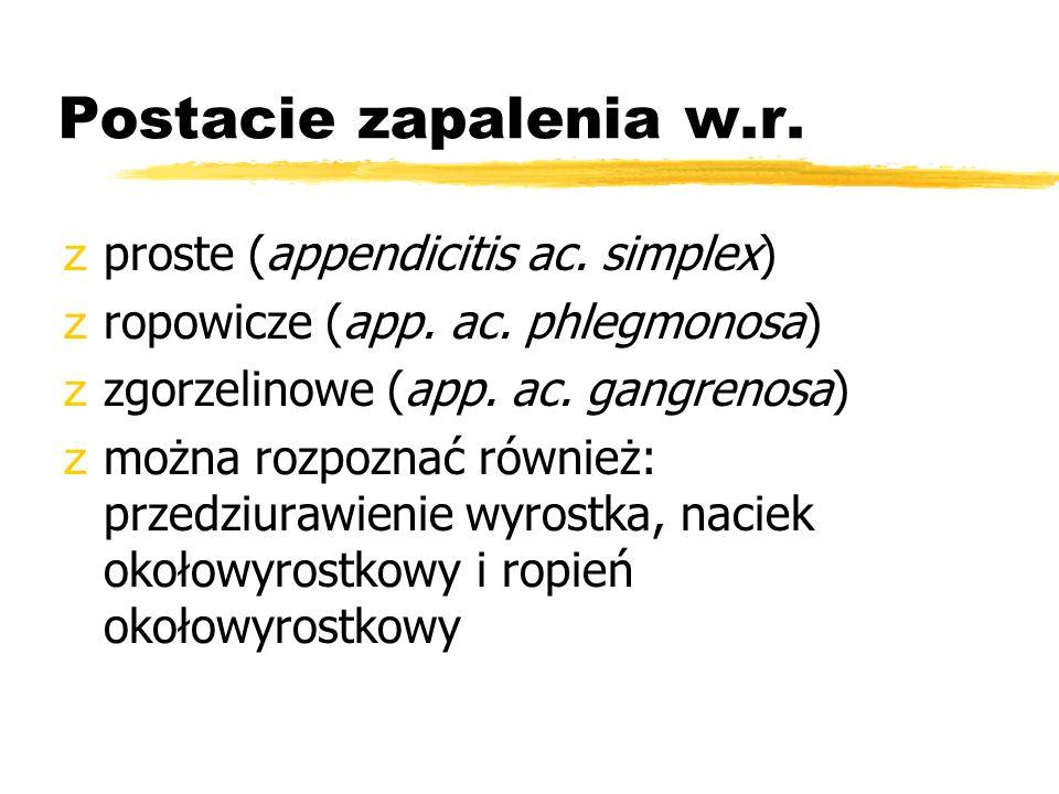 Postacie zapalenia w.r. zproste (appendicitis ac. simplex) zropowicze (app. ac. phlegmonosa) zzgorzelinowe (app. ac. gangrenosa) zmożna rozpoznać równ
