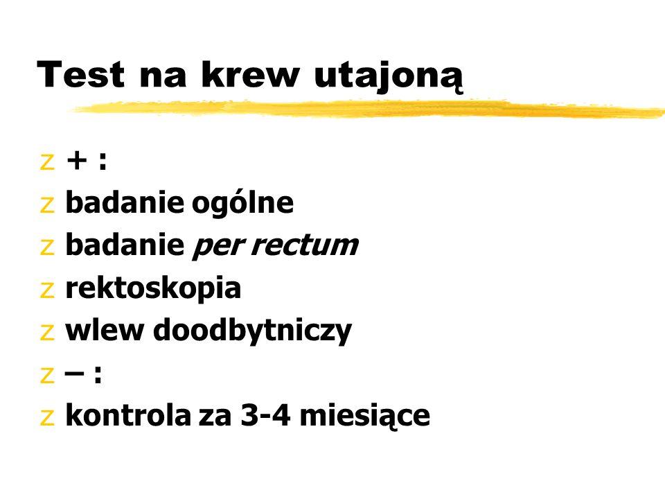 Test na krew utajoną z+ : zbadanie ogólne zbadanie per rectum zrektoskopia zwlew doodbytniczy z– : zkontrola za 3-4 miesiące