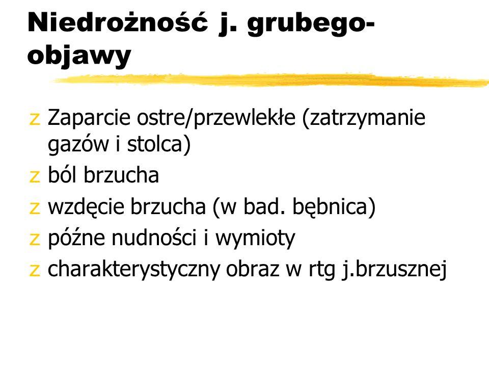 Niedrożność j. grubego- objawy zZaparcie ostre/przewlekłe (zatrzymanie gazów i stolca) zból brzucha zwzdęcie brzucha (w bad. bębnica) zpóźne nudności