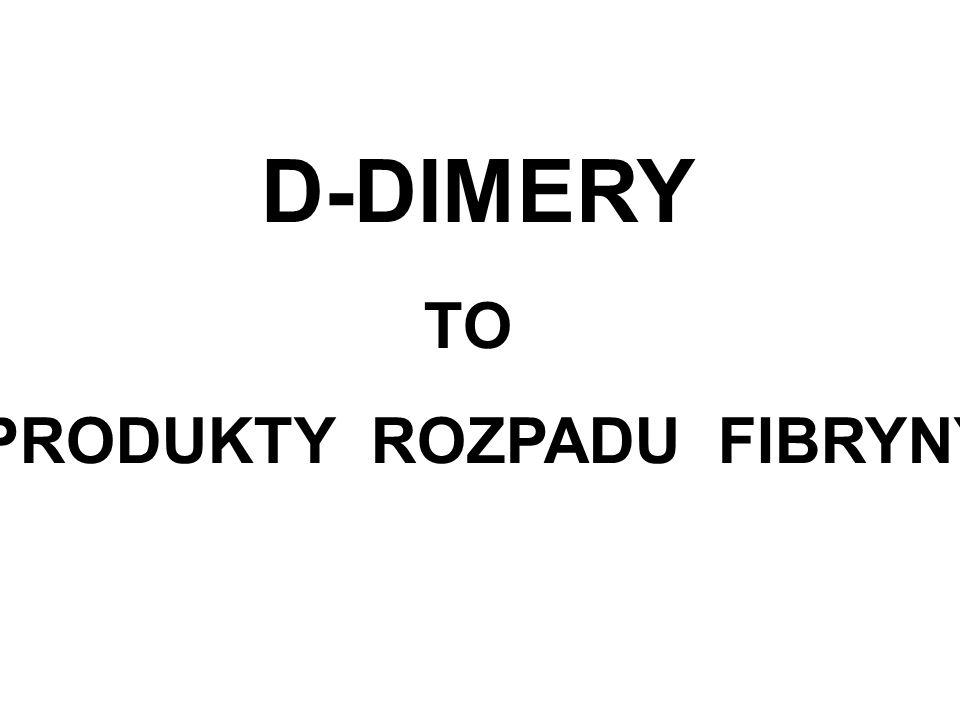 D-DIMERY TO PRODUKTY ROZPADU FIBRYNY