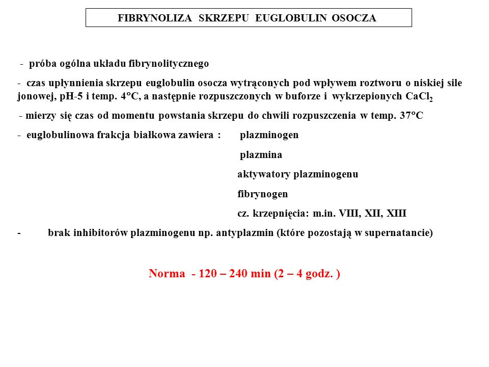 - próba ogólna układu fibrynolitycznego - czas upłynnienia skrzepu euglobulin osocza wytrąconych pod wpływem roztworu o niskiej sile jonowej, pH-5 i temp.