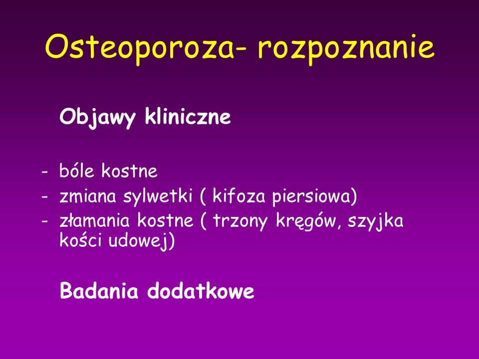 Osteoporoza- rozpoznanie Objawy kliniczne -bóle kostne -zmiana sylwetki ( kifoza piersiowa) -złamania kostne ( trzony kręgów, szyjka kości udowej) Bad
