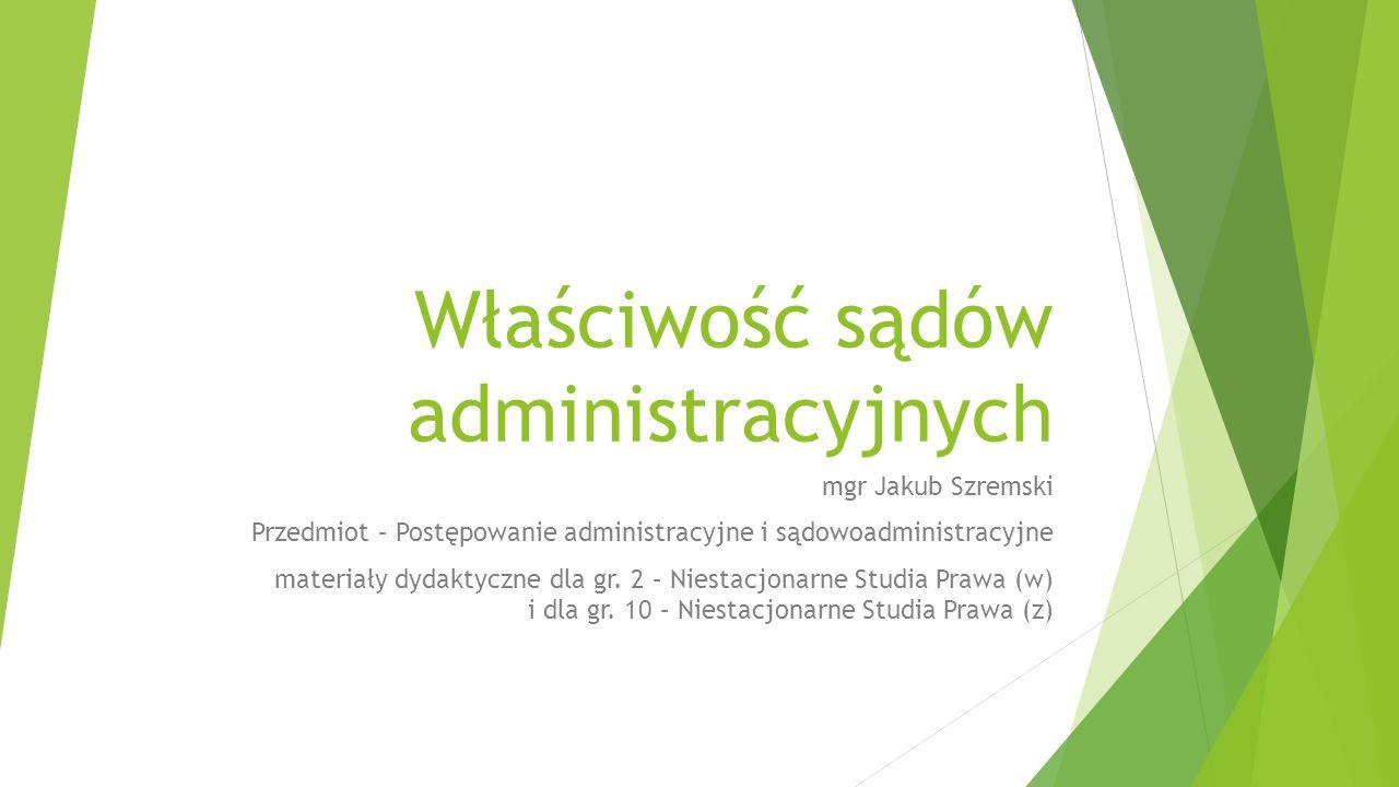 Właściwość sądów administracyjnych mgr Jakub Szremski Przedmiot – Postępowanie administracyjne i sądowoadministracyjne materiały dydaktyczne dla gr.