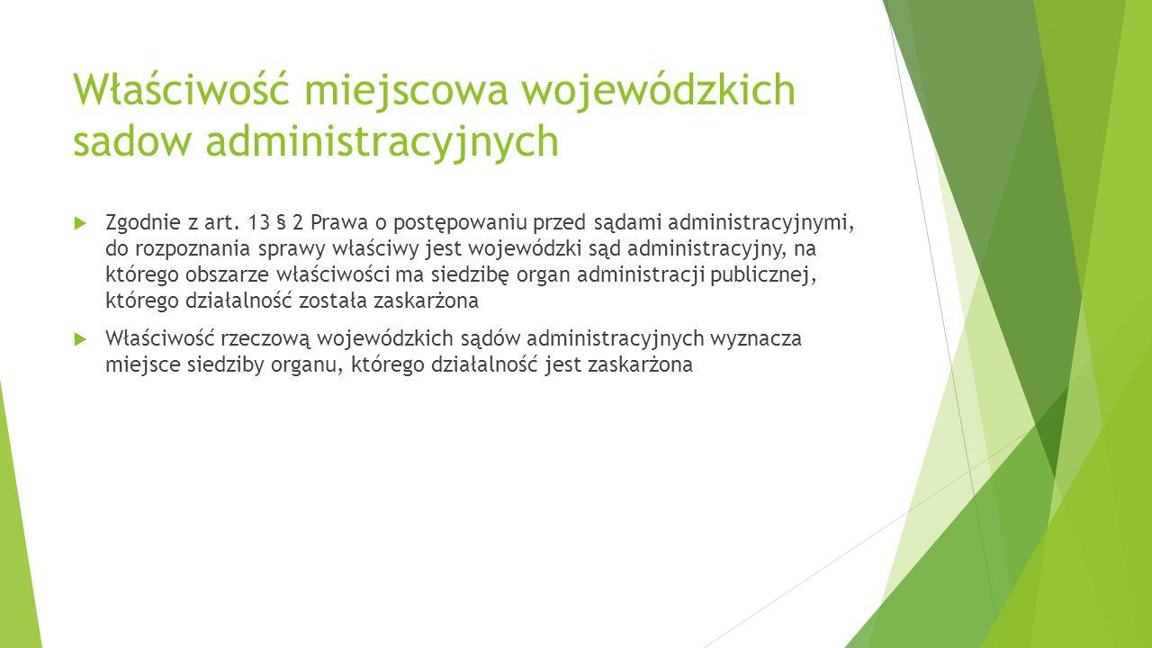 Właściwość miejscowa wojewódzkich sadow administracyjnych  Zgodnie z art. 13 § 2 Prawa o postępowaniu przed sądami administracyjnymi, do rozpoznania