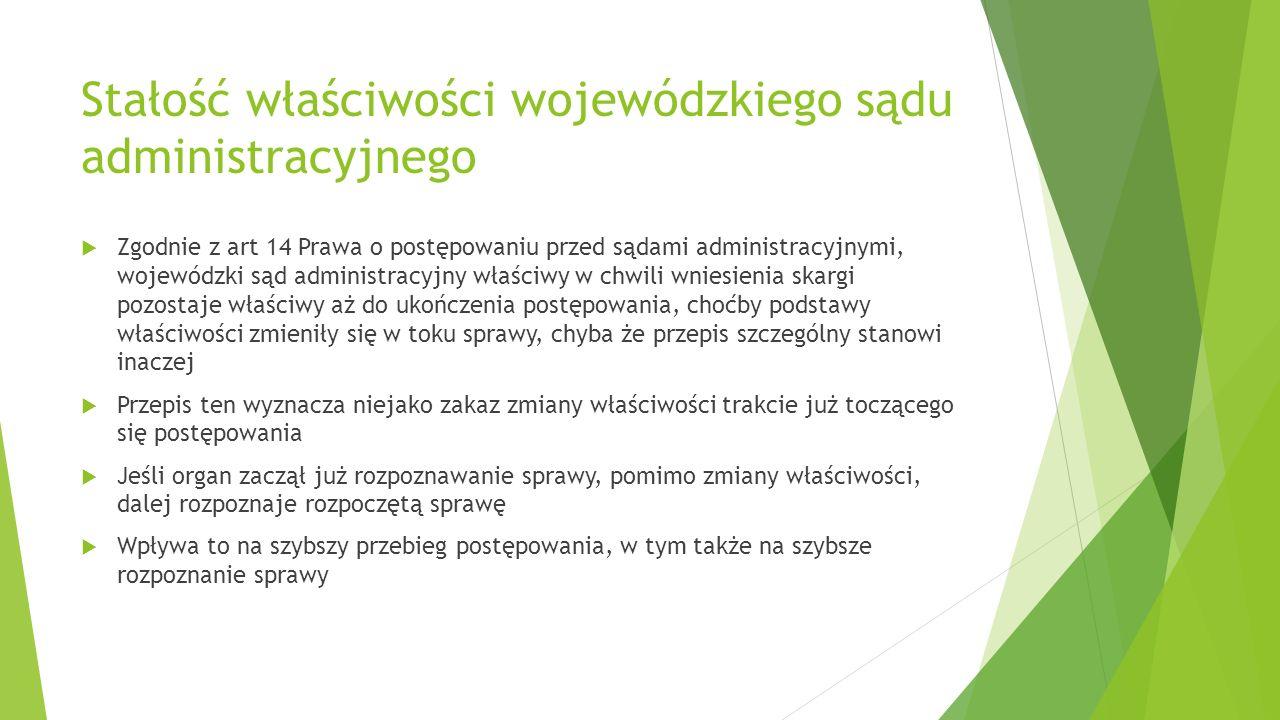 Stałość właściwości wojewódzkiego sądu administracyjnego  Zgodnie z art 14 Prawa o postępowaniu przed sądami administracyjnymi, wojewódzki sąd admini
