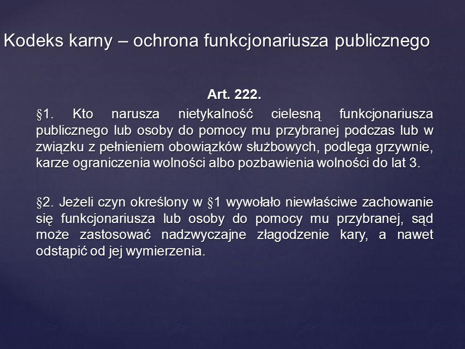 Art. 222. §1. Kto narusza nietykalność cielesną funkcjonariusza publicznego lub osoby do pomocy mu przybranej podczas lub w związku z pełnieniem obowi