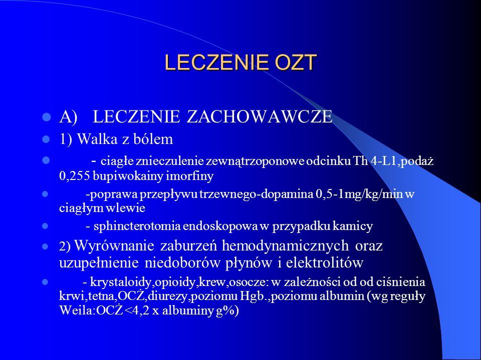 LECZENIE OZT A) LECZENIE ZACHOWAWCZE 1) Walka z bólem - ciagłe znieczulenie zewnątrzoponowe odcinku Th 4-L1,podaż 0,255 bupiwokainy imorfiny -poprawa przepływu trzewnego-dopamina 0,5-1mg/kg/min w ciagłym wlewie - sphincterotomia endoskopowa w przypadku kamicy 2) Wyrównanie zaburzeń hemodynamicznych oraz uzupełnienie niedoborów płynów i elektrolitów - krystaloidy,opioidy,krew,osocze: w zależności od od ciśnienia krwi,tetna,OCŻ,diurezy,poziomu Hgb.,poziomu albumin (wg reguły Weila:OCŻ <4,2 x albuminy g%)