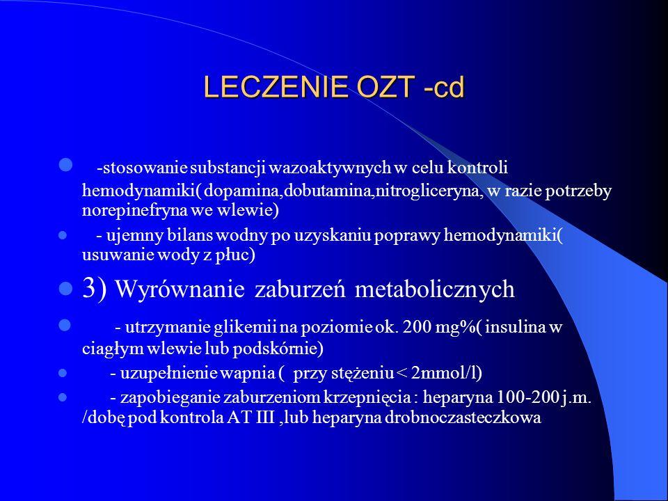 LECZENIE OZT -cd -stosowanie substancji wazoaktywnych w celu kontroli hemodynamiki( dopamina,dobutamina,nitrogliceryna, w razie potrzeby norepinefryna we wlewie) - ujemny bilans wodny po uzyskaniu poprawy hemodynamiki( usuwanie wody z płuc) 3) Wyrównanie zaburzeń metabolicznych - utrzymanie glikemii na poziomie ok.