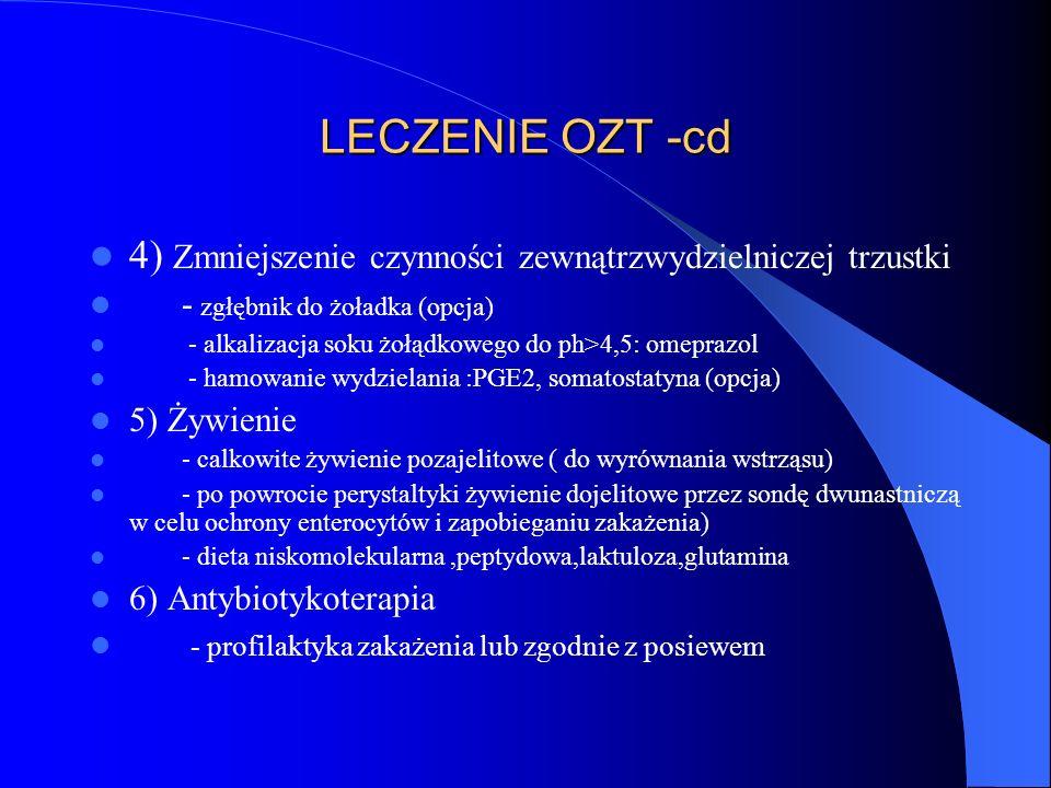 LECZENIE OZT -cd 4) Zmniejszenie czynności zewnątrzwydzielniczej trzustki - zgłębnik do żoładka (opcja) - alkalizacja soku żołądkowego do ph>4,5: omeprazol - hamowanie wydzielania :PGE2, somatostatyna (opcja) 5) Żywienie - calkowite żywienie pozajelitowe ( do wyrównania wstrząsu) - po powrocie perystaltyki żywienie dojelitowe przez sondę dwunastniczą w celu ochrony enterocytów i zapobieganiu zakażenia) - dieta niskomolekularna,peptydowa,laktuloza,glutamina 6) Antybiotykoterapia - profilaktyka zakażenia lub zgodnie z posiewem