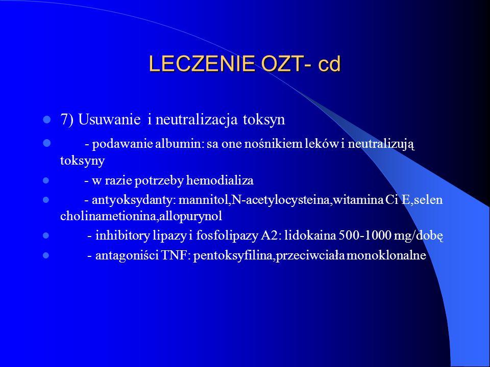 LECZENIE OZT- cd 7) Usuwanie i neutralizacja toksyn - podawanie albumin: sa one nośnikiem leków i neutralizują toksyny - w razie potrzeby hemodializa - antyoksydanty: mannitol,N-acetylocysteina,witamina Ci E,selen cholinametionina,allopurynol - inhibitory lipazy i fosfolipazy A2: lidokaina 500-1000 mg/dobę - antagoniści TNF: pentoksyfilina,przeciwciała monoklonalne